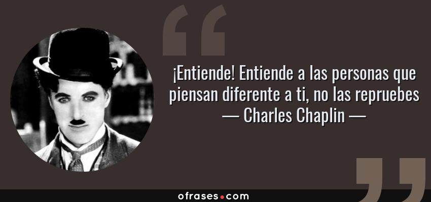 Frases de Charles Chaplin - ¡Entiende! Entiende a las personas que piensan diferente a ti, no las repruebes