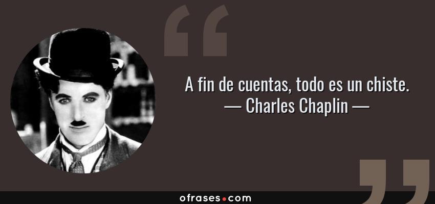 Frases de Charles Chaplin - A fin de cuentas, todo es un chiste.