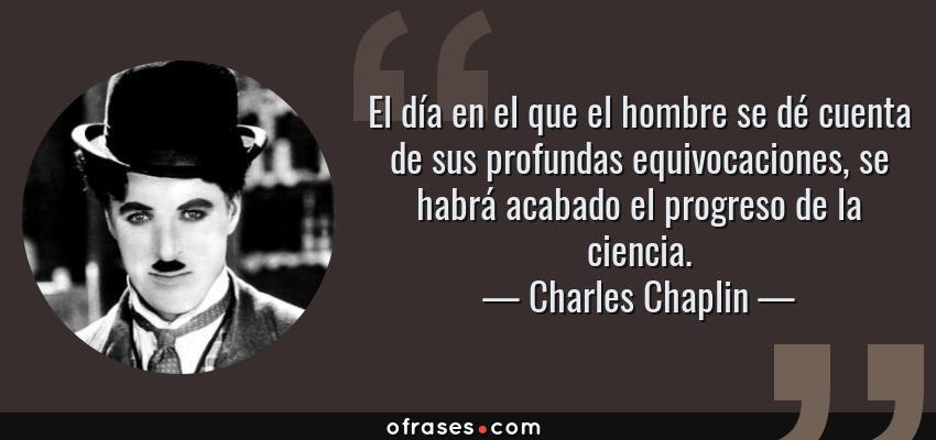 Frases de Charles Chaplin - El día en el que el hombre se dé cuenta de sus profundas equivocaciones, se habrá acabado el progreso de la ciencia.