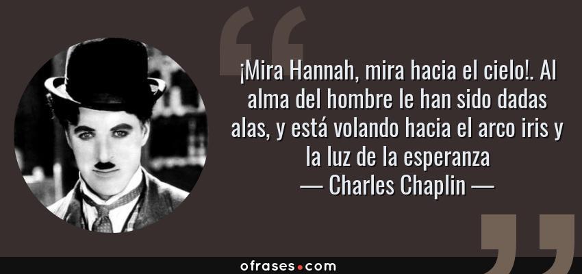 Frases de Charles Chaplin - ¡Mira Hannah, mira hacia el cielo!. Al alma del hombre le han sido dadas alas, y está volando hacia el arco iris y la luz de la esperanza