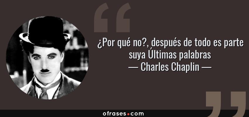 Frases de Charles Chaplin - ¿Por qué no?, después de todo es parte suya Últimas palabras