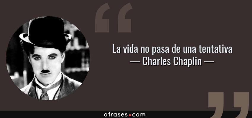 Frases de Charles Chaplin - La vida no pasa de una tentativa