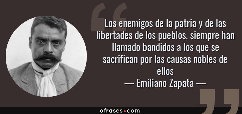 Frases de Emiliano Zapata - Los enemigos de la patria y de las libertades de los pueblos, siempre han llamado bandidos a los que se sacrifican por las causas nobles de ellos