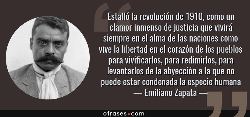 Frases de Emiliano Zapata - Estalló la revolución de 1910, como un clamor inmenso de justicia que vivirá siempre en el alma de las naciones como vive la libertad en el corazón de los pueblos para vivificarlos, para redimirlos, para levantarlos de la abyección a la que no puede estar condenada la especie humana