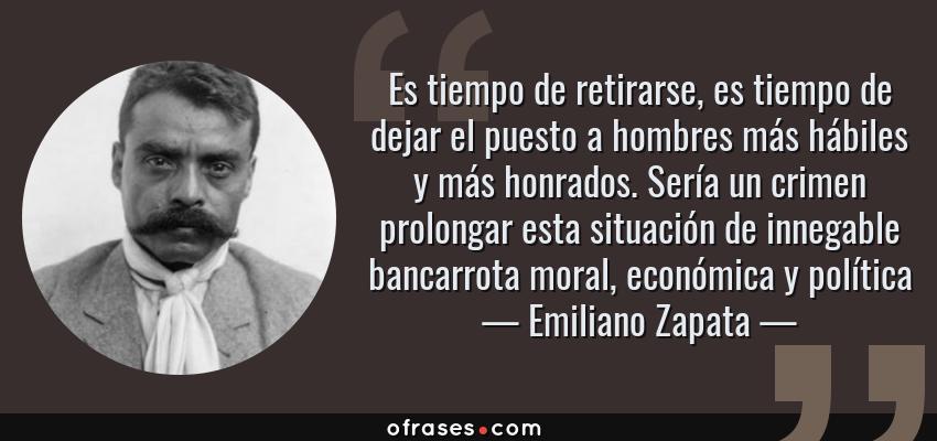 Frases de Emiliano Zapata - Es tiempo de retirarse, es tiempo de dejar el puesto a hombres más hábiles y más honrados. Sería un crimen prolongar esta situación de innegable bancarrota moral, económica y política