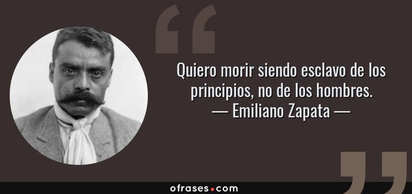 Frases de Emiliano Zapata - Quiero morir siendo esclavo de los principios, no de los hombres.
