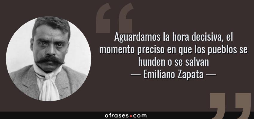 Frases de Emiliano Zapata - Aguardamos la hora decisiva, el momento preciso en que los pueblos se hunden o se salvan