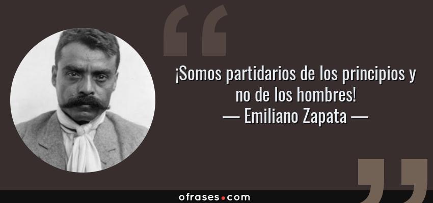 Frases de Emiliano Zapata - ¡Somos partidarios de los principios y no de los hombres!