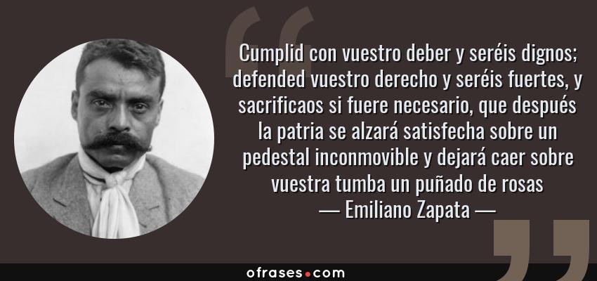 Frases de Emiliano Zapata - Cumplid con vuestro deber y seréis dignos; defended vuestro derecho y seréis fuertes, y sacrificaos si fuere necesario, que después la patria se alzará satisfecha sobre un pedestal inconmovible y dejará caer sobre vuestra tumba un puñado de rosas