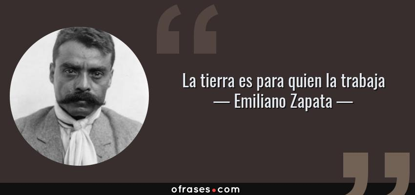 Frases de Emiliano Zapata - La tierra es para quien la trabaja