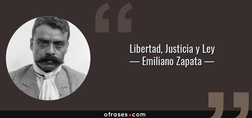 Frases de Emiliano Zapata - Libertad, Justicia y Ley