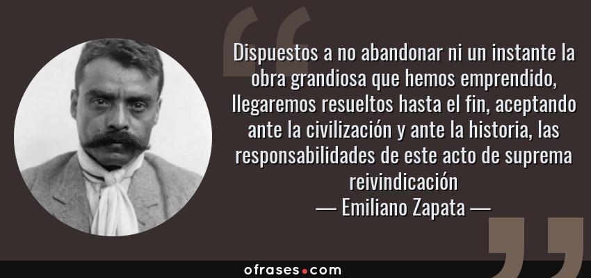 Frases de Emiliano Zapata - Dispuestos a no abandonar ni un instante la obra grandiosa que hemos emprendido, llegaremos resueltos hasta el fin, aceptando ante la civilización y ante la historia, las responsabilidades de este acto de suprema reivindicación
