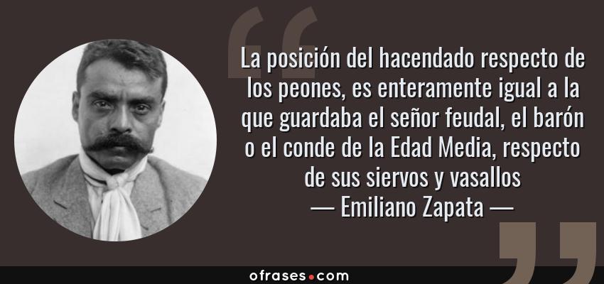 Frases de Emiliano Zapata - La posición del hacendado respecto de los peones, es enteramente igual a la que guardaba el señor feudal, el barón o el conde de la Edad Media, respecto de sus siervos y vasallos