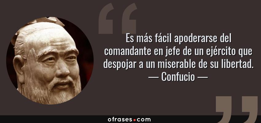 Frases de Confucio - Es más fácil apoderarse del comandante en jefe de un ejército que despojar a un miserable de su libertad.
