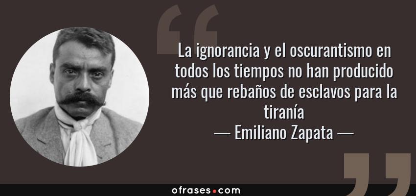 Frases de Emiliano Zapata - La ignorancia y el oscurantismo en todos los tiempos no han producido más que rebaños de esclavos para la tiranía
