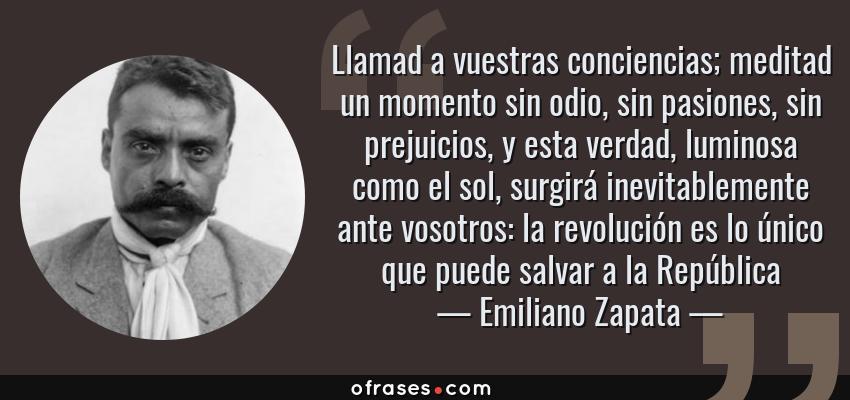 Frases de Emiliano Zapata - Llamad a vuestras conciencias; meditad un momento sin odio, sin pasiones, sin prejuicios, y esta verdad, luminosa como el sol, surgirá inevitablemente ante vosotros: la revolución es lo único que puede salvar a la República