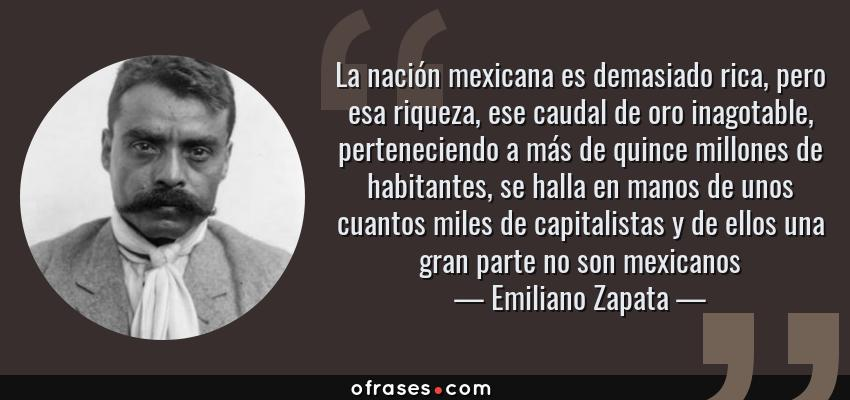 Frases de Emiliano Zapata - La nación mexicana es demasiado rica, pero esa riqueza, ese caudal de oro inagotable, perteneciendo a más de quince millones de habitantes, se halla en manos de unos cuantos miles de capitalistas y de ellos una gran parte no son mexicanos