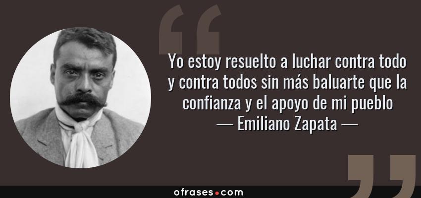 Frases de Emiliano Zapata - Yo estoy resuelto a luchar contra todo y contra todos sin más baluarte que la confianza y el apoyo de mi pueblo