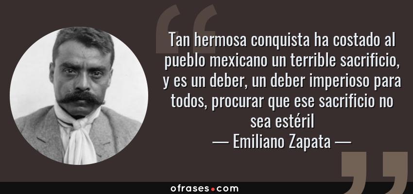 Frases de Emiliano Zapata - Tan hermosa conquista ha costado al pueblo mexicano un terrible sacrificio, y es un deber, un deber imperioso para todos, procurar que ese sacrificio no sea estéril