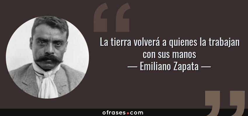 Frases de Emiliano Zapata - La tierra volverá a quienes la trabajan con sus manos