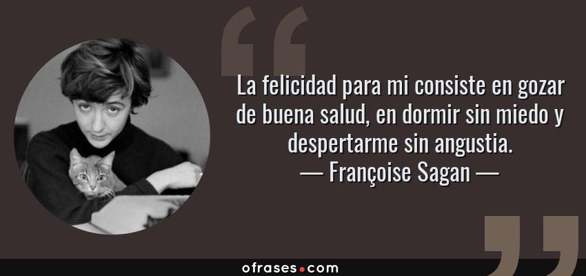 Frases de Françoise Sagan - La felicidad para mi consiste en gozar de buena salud, en dormir sin miedo y despertarme sin angustia.