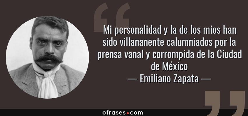 Frases de Emiliano Zapata - Mi personalidad y la de los mios han sido villananente calumniados por la prensa vanal y corrompida de la Ciudad de México