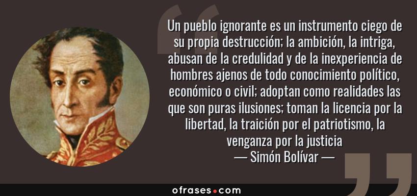 Frases de Simón Bolívar - Un pueblo ignorante es un instrumento ciego de su propia destrucción; la ambición, la intriga, abusan de la credulidad y de la inexperiencia de hombres ajenos de todo conocimiento político, económico o civil; adoptan como realidades las que son puras ilusiones; toman la licencia por la libertad, la traición por el patriotismo, la venganza por la justicia