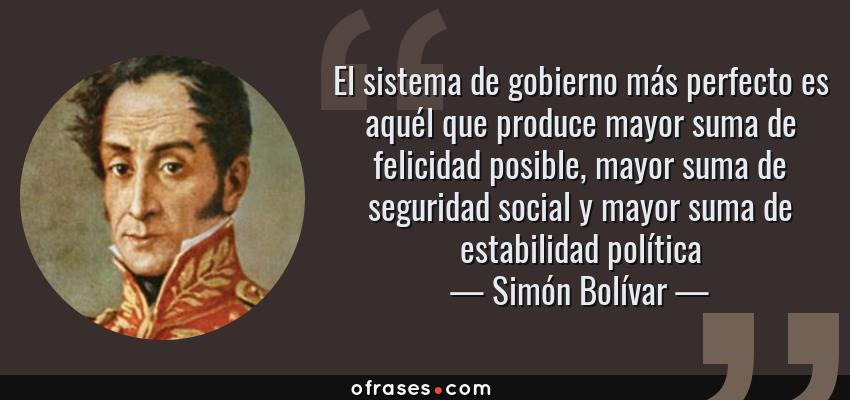 Frases de Simón Bolívar - El sistema de gobierno más perfecto es aquél que produce mayor suma de felicidad posible, mayor suma de seguridad social y mayor suma de estabilidad política