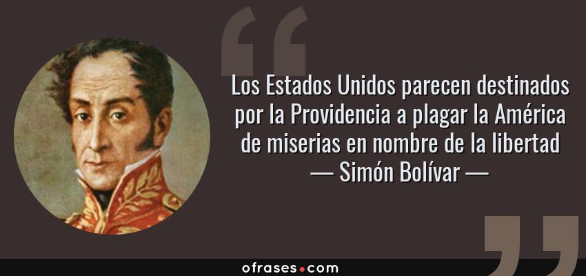 Frases de Simón Bolívar - Los Estados Unidos parecen destinados por la Providencia a plagar la América de miserias en nombre de la libertad
