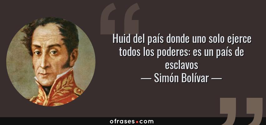 Frases de Simón Bolívar - Huid del país donde uno solo ejerce todos los poderes: es un país de esclavos