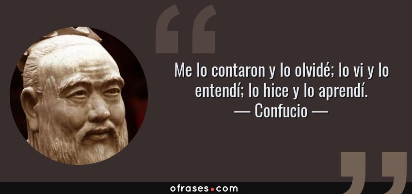 Frases de Confucio - Me lo contaron y lo olvidé; lo vi y lo entendí; lo hice y lo aprendí.