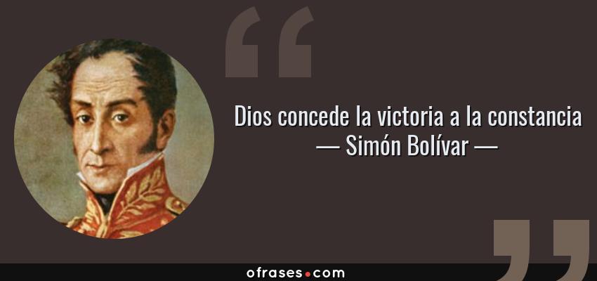 Frases de Simón Bolívar - Dios concede la victoria a la constancia