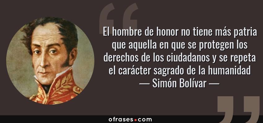 Frases de Simón Bolívar - El hombre de honor no tiene más patria que aquella en que se protegen los derechos de los ciudadanos y se repeta el carácter sagrado de la humanidad