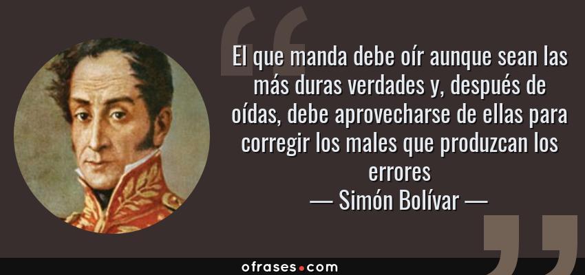 Frases de Simón Bolívar - El que manda debe oír aunque sean las más duras verdades y, después de oídas, debe aprovecharse de ellas para corregir los males que produzcan los errores