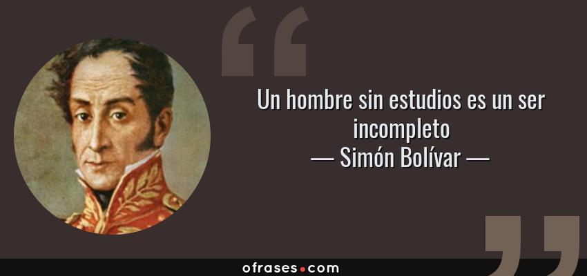 Frases de Simón Bolívar - Un hombre sin estudios es un ser incompleto