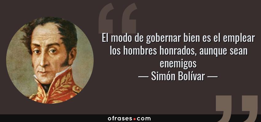 Frases de Simón Bolívar - El modo de gobernar bien es el emplear los hombres honrados, aunque sean enemigos