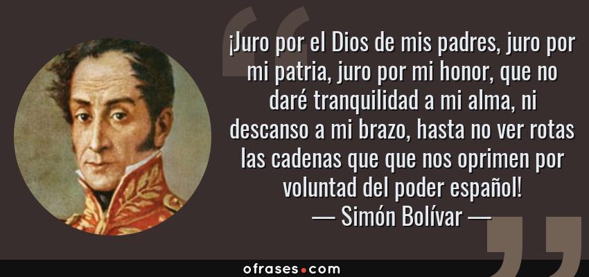 Frases de Simón Bolívar - ¡Juro por el Dios de mis padres, juro por mi patria, juro por mi honor, que no daré tranquilidad a mi alma, ni descanso a mi brazo, hasta no ver rotas las cadenas que que nos oprimen por voluntad del poder español!
