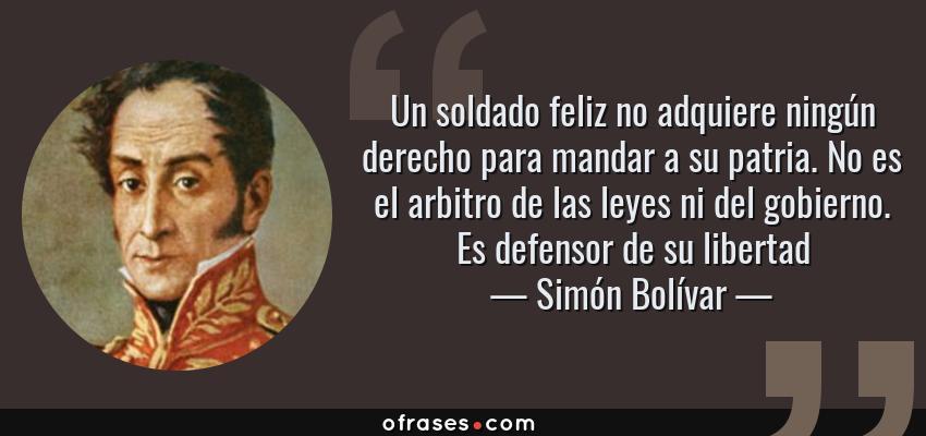Frases de Simón Bolívar - Un soldado feliz no adquiere ningún derecho para mandar a su patria. No es el arbitro de las leyes ni del gobierno. Es defensor de su libertad