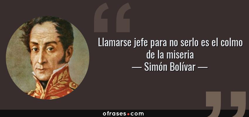 Frases de Simón Bolívar - Llamarse jefe para no serlo es el colmo de la miseria