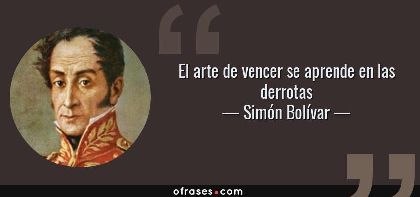 Simón Bolívar El Arte De Vencer Se Aprende En Las Derrotas