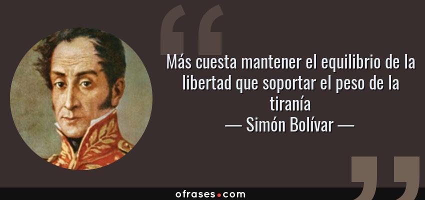 Frases de Simón Bolívar - Más cuesta mantener el equilibrio de la libertad que soportar el peso de la tiranía