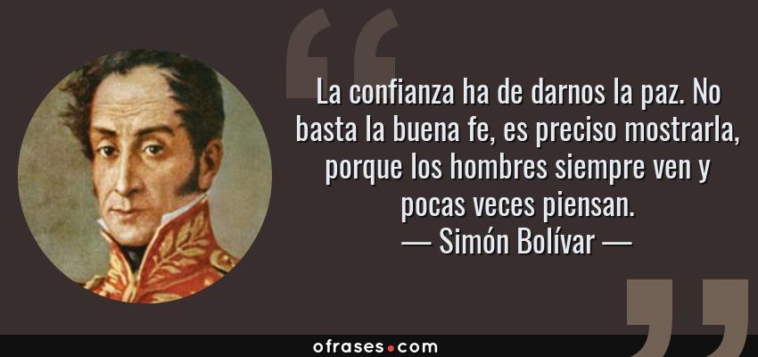 Frases de Simón Bolívar - La confianza ha de darnos la paz. No basta la buena fe, es preciso mostrarla, porque los hombres siempre ven y pocas veces piensan.