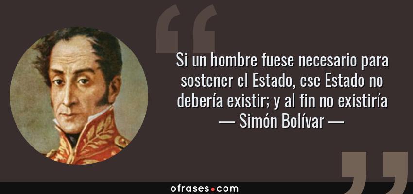 Frases de Simón Bolívar - Si un hombre fuese necesario para sostener el Estado, ese Estado no debería existir; y al fin no existiría