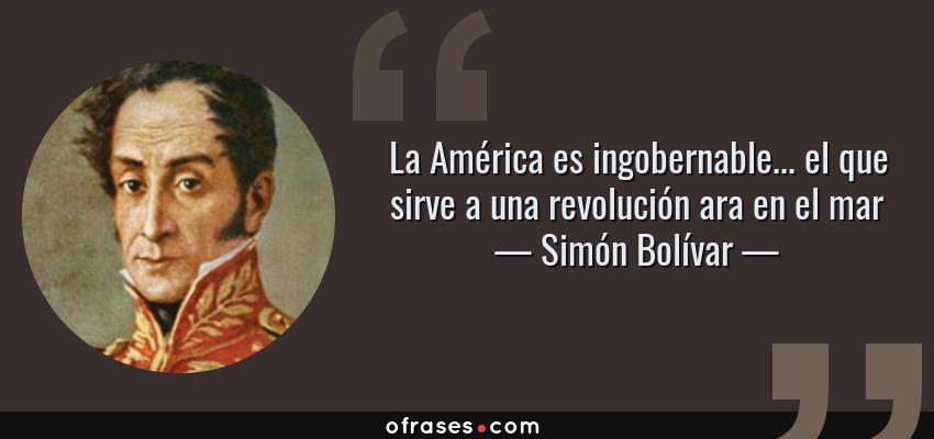 Frases de Simón Bolívar - La América es ingobernable... el que sirve a una revolución ara en el mar