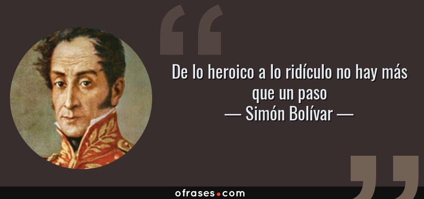 Frases de Simón Bolívar - De lo heroico a lo ridículo no hay más que un paso