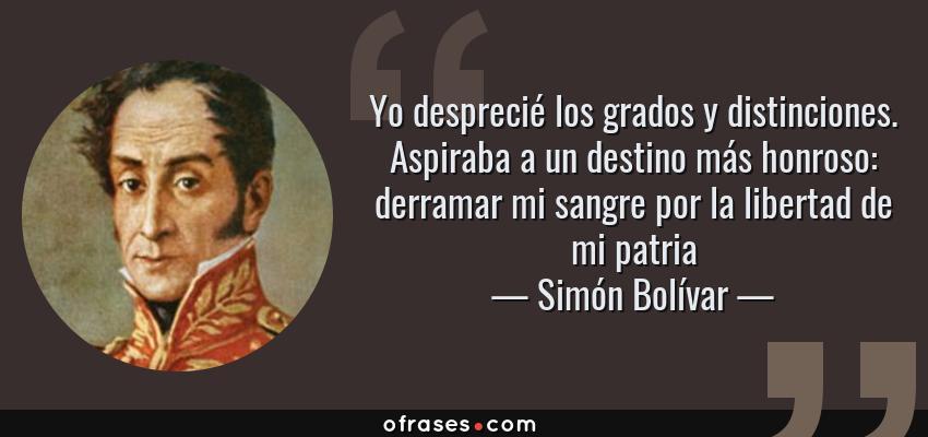 Frases de Simón Bolívar - Yo desprecié los grados y distinciones. Aspiraba a un destino más honroso: derramar mi sangre por la libertad de mi patria