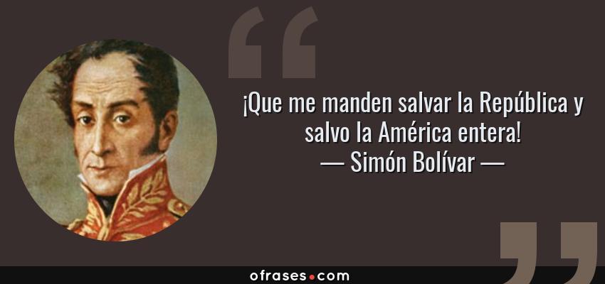 Frases de Simón Bolívar - ¡Que me manden salvar la República y salvo la América entera!