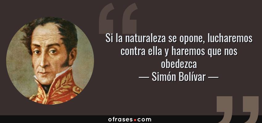 Frases de Simón Bolívar - Si la naturaleza se opone, lucharemos contra ella y haremos que nos obedezca