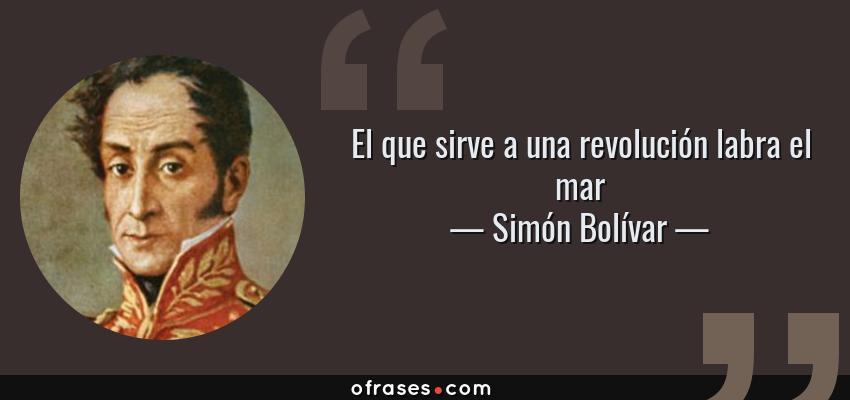 Frases de Simón Bolívar - El que sirve a una revolución labra el mar