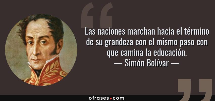 Frases de Simón Bolívar - Las naciones marchan hacia el término de su grandeza con el mismo paso con que camina la educación.